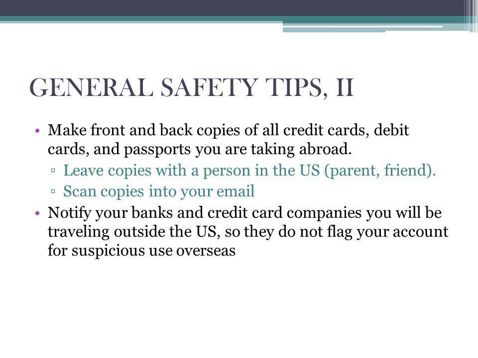 GENERAL SAFETY TIPS, II Make front and back copies of all credit cards, debit cards, and passports you are taking abroad.