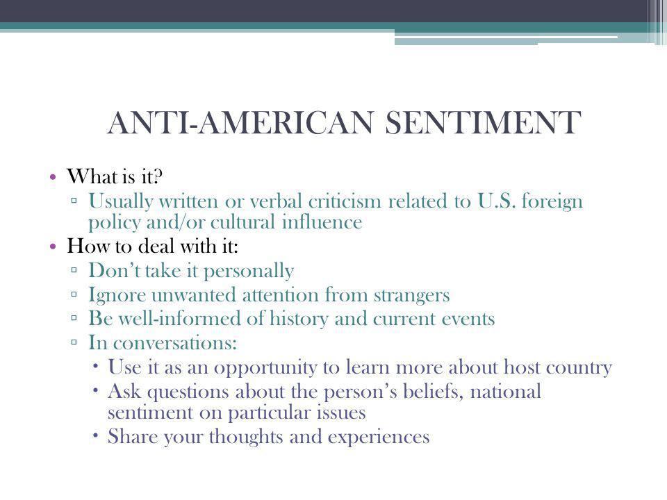 ANTI-AMERICAN SENTIMENT What is it? Usually written or verbal criticism related to U.S. foreign policy and/or cultural influence How to deal with it: