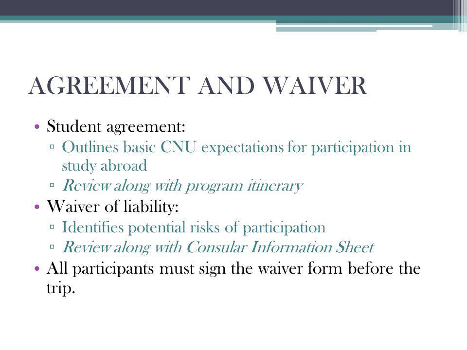 AGREEMENT AND WAIVER Student agreement: Outlines basic CNU expectations for participation in study abroad Review along with program itinerary Waiver of liability: Identifies potential risks of participation Review along with Consular Information Sheet All participants must sign the waiver form before the trip.