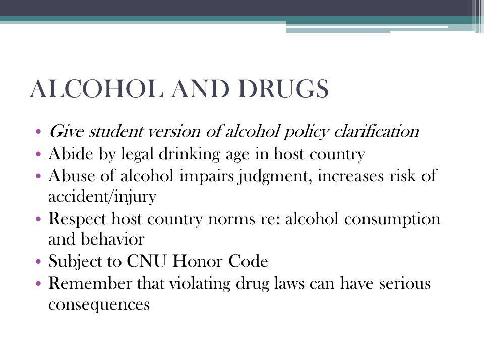 ALCOHOL AND DRUGS Give student version of alcohol policy clarification Abide by legal drinking age in host country Abuse of alcohol impairs judgment, increases risk of accident/injury Respect host country norms re: alcohol consumption and behavior Subject to CNU Honor Code Remember that violating drug laws can have serious consequences