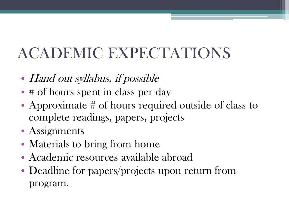 ACADEMIC EXPECTATIONS Hand out syllabus, if possible # of hours spent in class per day Approximate # of hours required outside of class to complete readings, papers, projects Assignments Materials to bring from home Academic resources available abroad Deadline for papers/projects upon return from program.