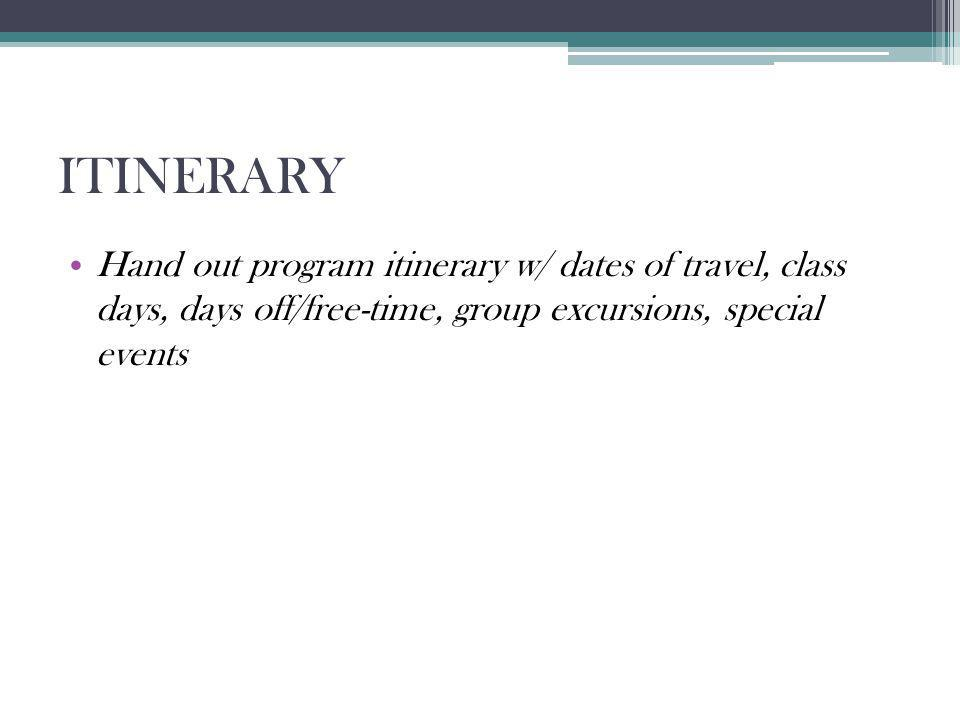 ITINERARY Hand out program itinerary w/ dates of travel, class days, days off/free-time, group excursions, special events