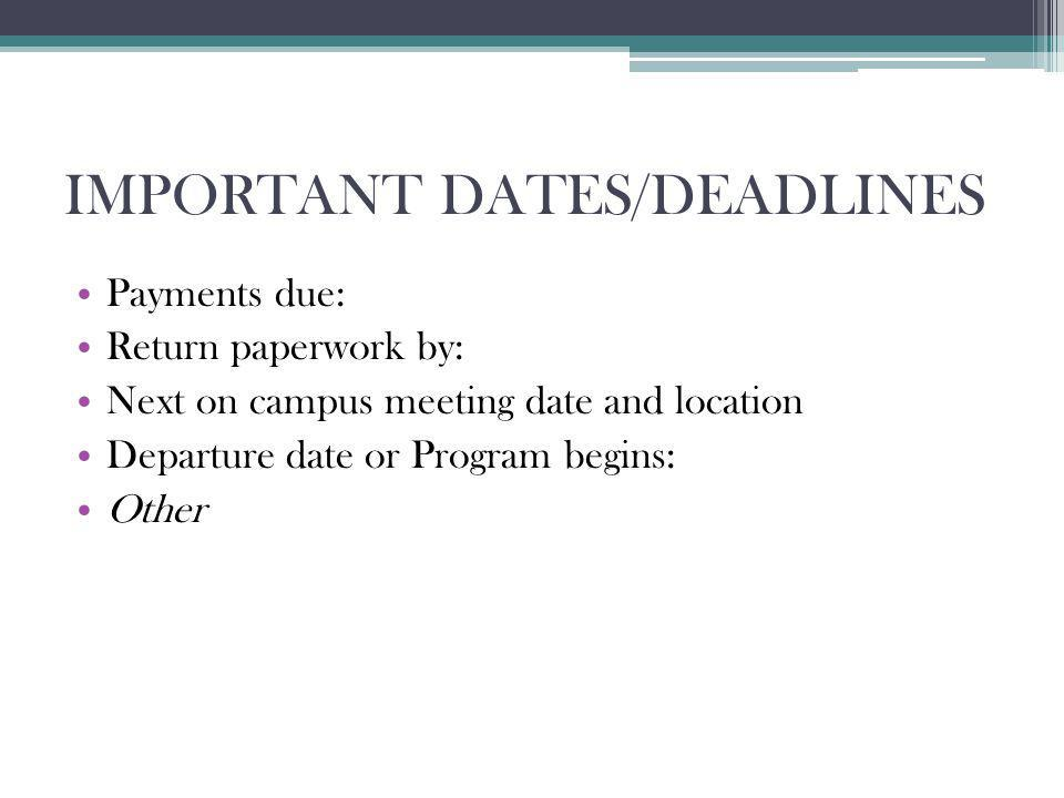 IMPORTANT DATES/DEADLINES Payments due: Return paperwork by: Next on campus meeting date and location Departure date or Program begins: Other