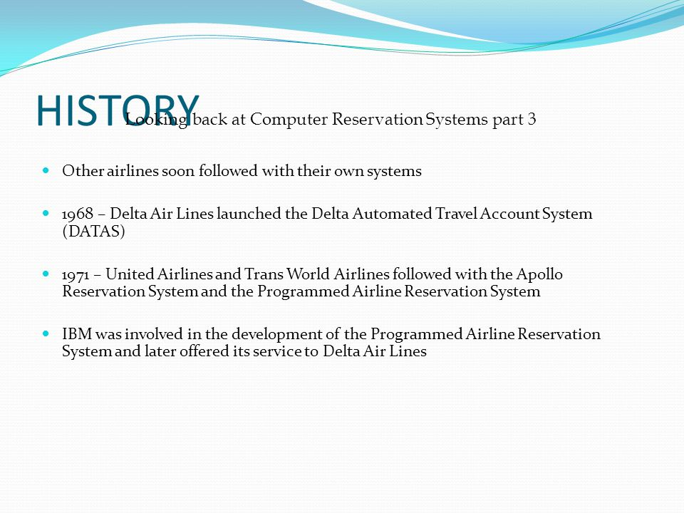 HISTORY Other airlines soon followed with their own systems 1968 – Delta Air Lines launched the Delta Automated Travel Account System (DATAS) 1971 – U