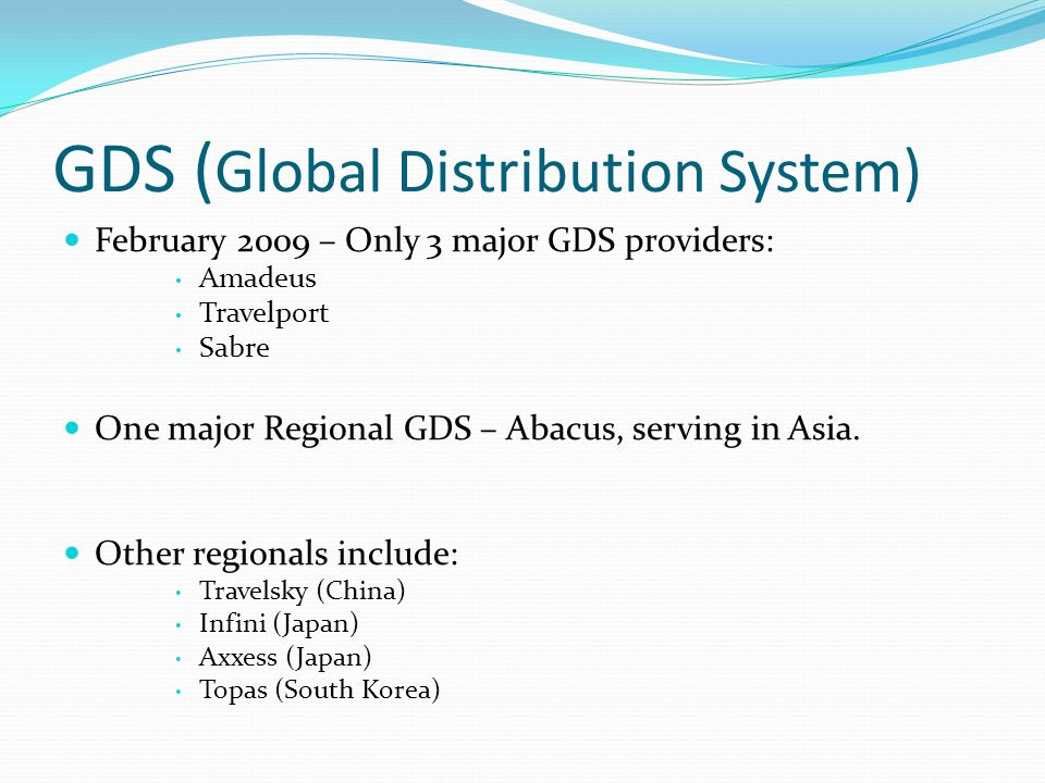 GDS ( Global Distribution System) February 2009 – Only 3 major GDS providers: Amadeus Travelport Sabre One major Regional GDS – Abacus, serving in Asi