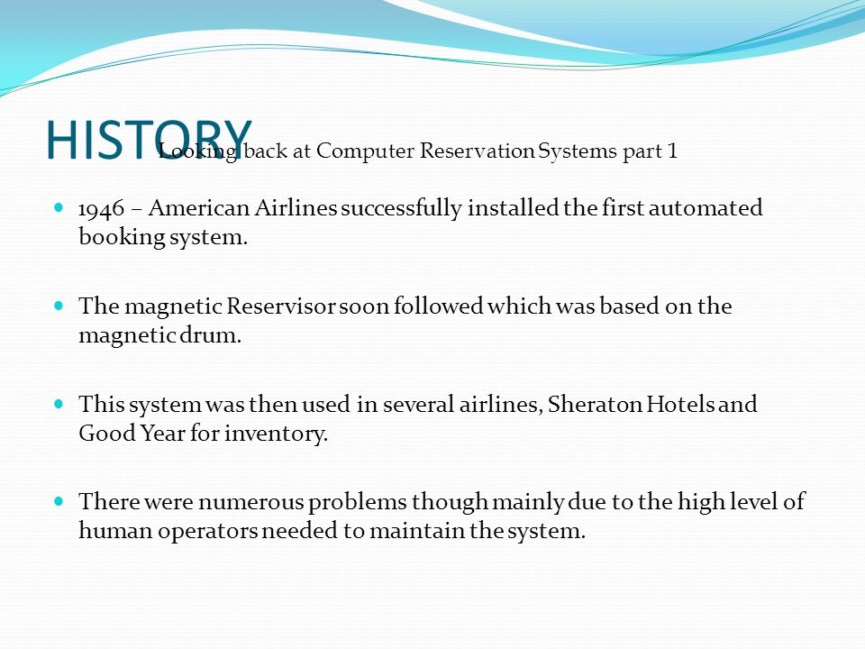 HISTORY 1946 – American Airlines successfully installed the first automated booking system. The magnetic Reservisor soon followed which was based on t