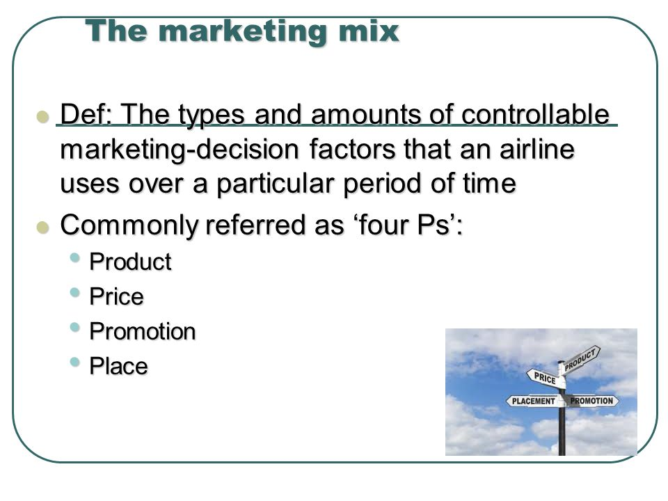 The marketing mix Def: The types and amounts of controllable marketing-decision factors that an airline uses over a particular period of time Def: The types and amounts of controllable marketing-decision factors that an airline uses over a particular period of time Commonly referred as four Ps: Commonly referred as four Ps: Product Product Price Price Promotion Promotion Place Place