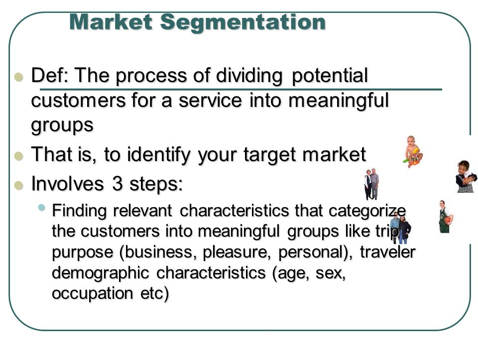 Market Segmentation Def: The process of dividing potential customers for a service into meaningful groups Def: The process of dividing potential customers for a service into meaningful groups That is, to identify your target market That is, to identify your target market Involves 3 steps: Involves 3 steps: Finding relevant characteristics that categorize the customers into meaningful groups like trip purpose (business, pleasure, personal), traveler demographic characteristics (age, sex, occupation etc) Finding relevant characteristics that categorize the customers into meaningful groups like trip purpose (business, pleasure, personal), traveler demographic characteristics (age, sex, occupation etc)