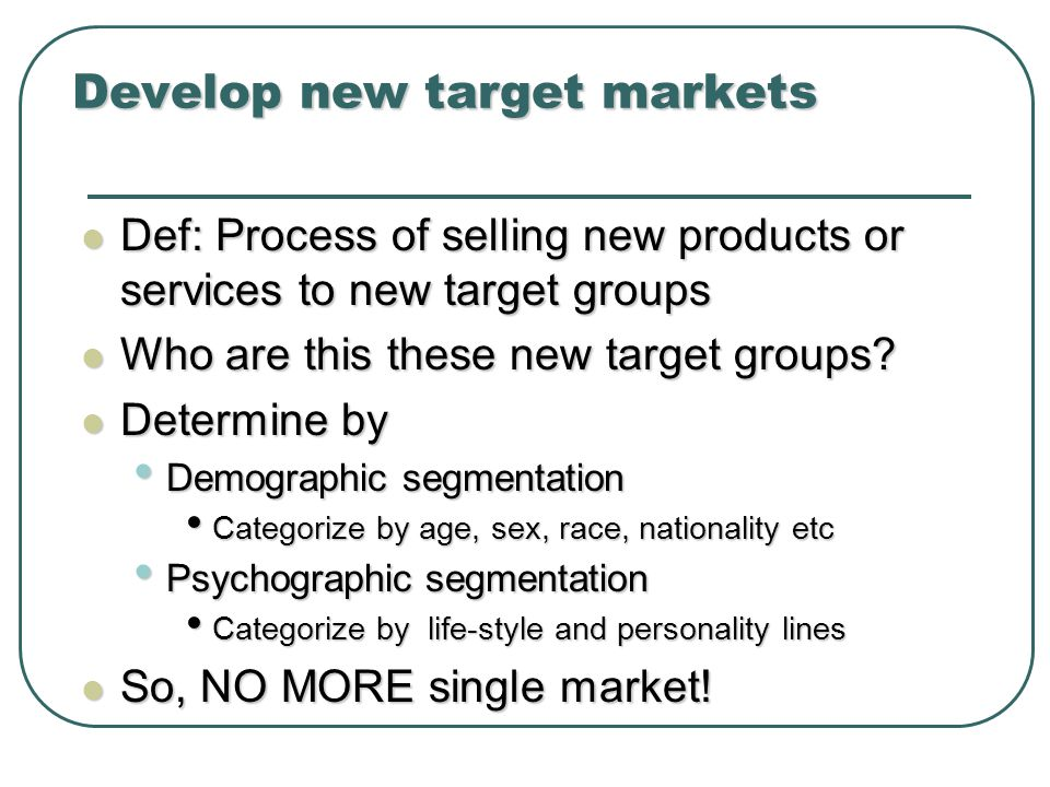 Develop new target markets Def: Process of selling new products or services to new target groups Def: Process of selling new products or services to new target groups Who are this these new target groups.