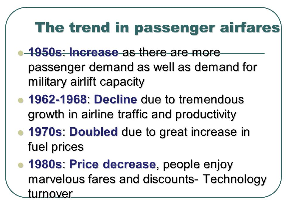 1950s: Increase as there are more passenger demand as well as demand for military airlift capacity 1950s: Increase as there are more passenger demand as well as demand for military airlift capacity 1962-1968: Decline due to tremendous growth in airline traffic and productivity 1962-1968: Decline due to tremendous growth in airline traffic and productivity 1970s: Doubled due to great increase in fuel prices 1970s: Doubled due to great increase in fuel prices 1980s: Price decrease, people enjoy marvelous fares and discounts- Technology turnover 1980s: Price decrease, people enjoy marvelous fares and discounts- Technology turnover The trend in passenger airfares