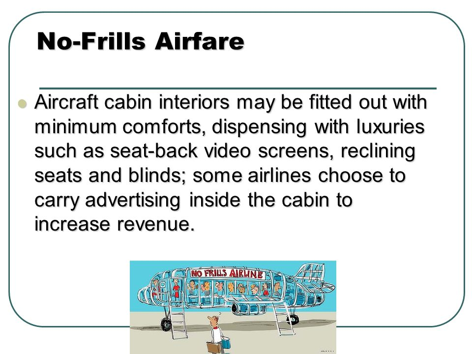 Aircraft cabin interiors may be fitted out with minimum comforts, dispensing with luxuries such as seat-back video screens, reclining seats and blinds; some airlines choose to carry advertising inside the cabin to increase revenue.