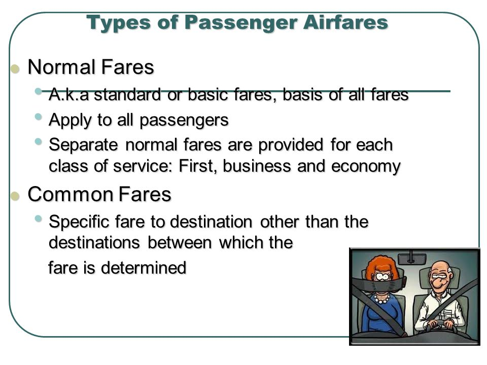 Types of Passenger Airfares Normal Fares Normal Fares A.k.a standard or basic fares, basis of all fares A.k.a standard or basic fares, basis of all fares Apply to all passengers Apply to all passengers Separate normal fares are provided for each class of service: First, business and economy Separate normal fares are provided for each class of service: First, business and economy Common Fares Common Fares Specific fare to destination other than the destinations between which the Specific fare to destination other than the destinations between which the fare is determined fare is determined