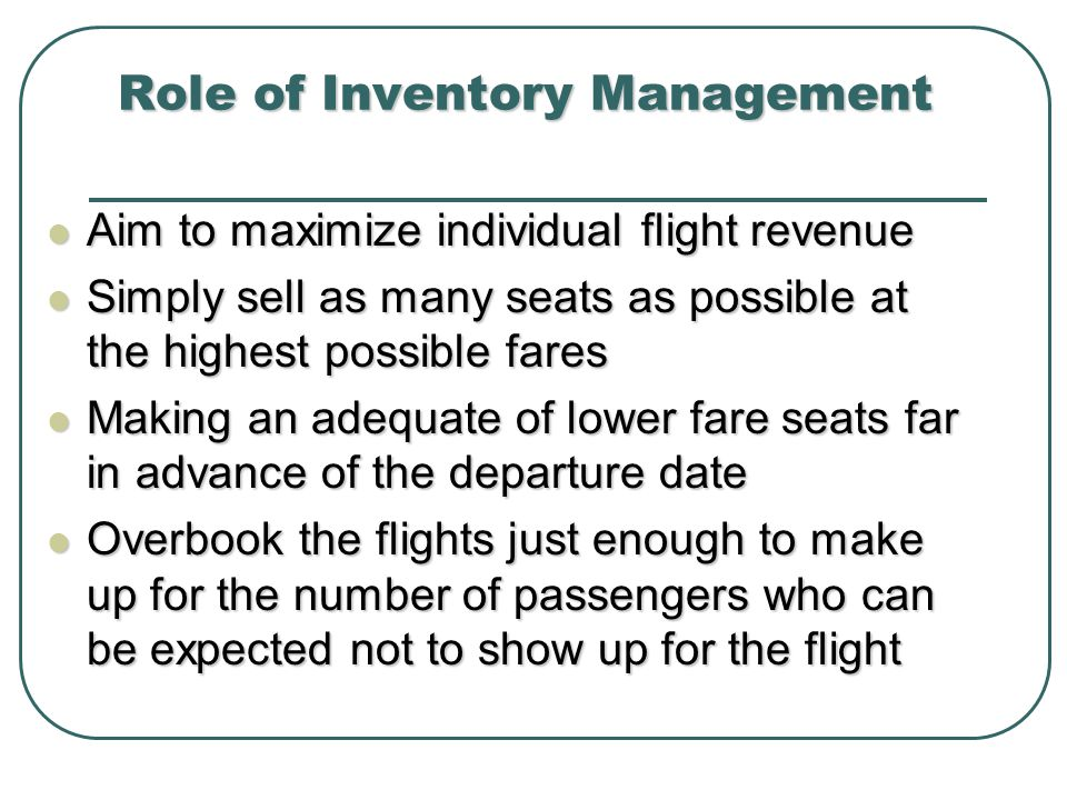 Role of Inventory Management Aim to maximize individual flight revenue Aim to maximize individual flight revenue Simply sell as many seats as possible at the highest possible fares Simply sell as many seats as possible at the highest possible fares Making an adequate of lower fare seats far in advance of the departure date Making an adequate of lower fare seats far in advance of the departure date Overbook the flights just enough to make up for the number of passengers who can be expected not to show up for the flight Overbook the flights just enough to make up for the number of passengers who can be expected not to show up for the flight