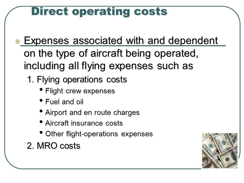 Direct operating costs Expenses associated with and dependent on the type of aircraft being operated, including all flying expenses such as Expenses associated with and dependent on the type of aircraft being operated, including all flying expenses such as 1.