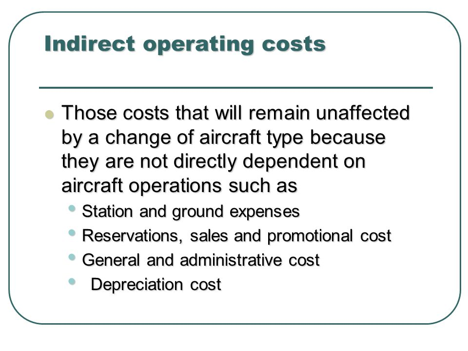 Indirect operating costs Those costs that will remain unaffected by a change of aircraft type because they are not directly dependent on aircraft operations such as Those costs that will remain unaffected by a change of aircraft type because they are not directly dependent on aircraft operations such as Station and ground expenses Station and ground expenses Reservations, sales and promotional cost Reservations, sales and promotional cost General and administrative cost General and administrative cost Depreciation cost Depreciation cost