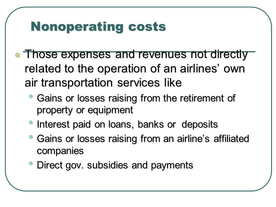 Nonoperating costs Those expenses and revenues not directly related to the operation of an airlines own air transportation services like Those expenses and revenues not directly related to the operation of an airlines own air transportation services like Gains or losses raising from the retirement of property or equipment Gains or losses raising from the retirement of property or equipment Interest paid on loans, banks or deposits Interest paid on loans, banks or deposits Gains or losses raising from an airlines affiliated companies Gains or losses raising from an airlines affiliated companies Direct gov.