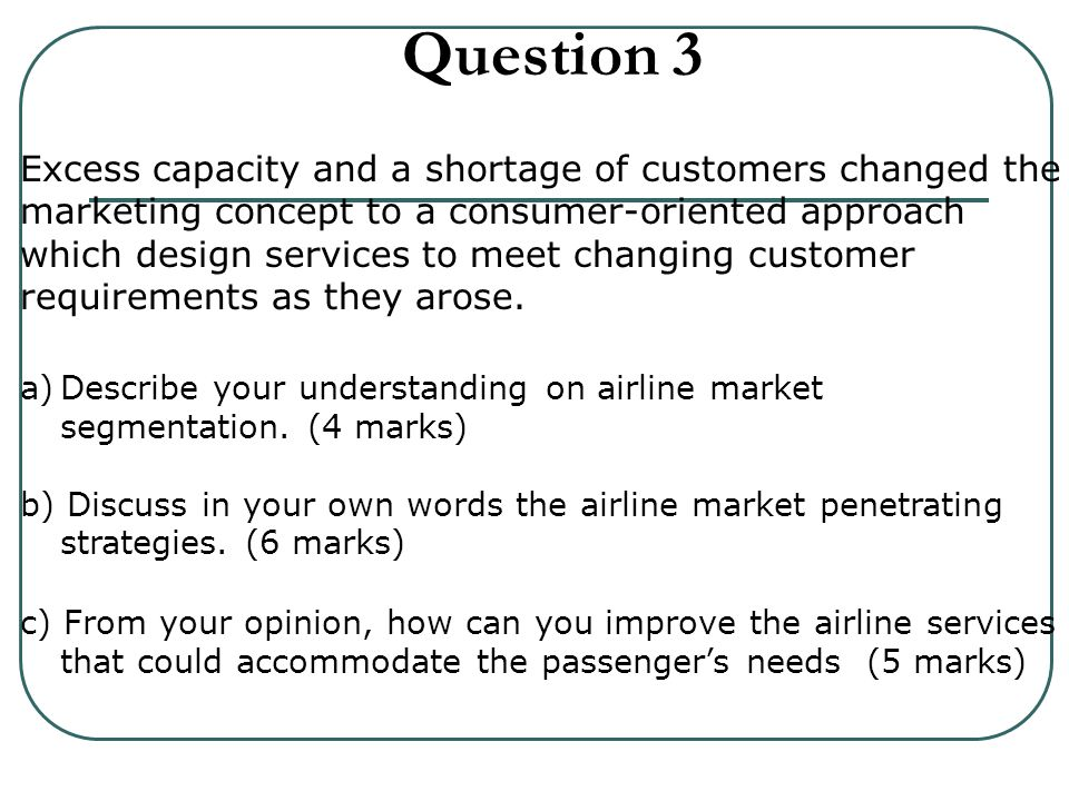 Question 3 Excess capacity and a shortage of customers changed the marketing concept to a consumer-oriented approach which design services to meet changing customer requirements as they arose.