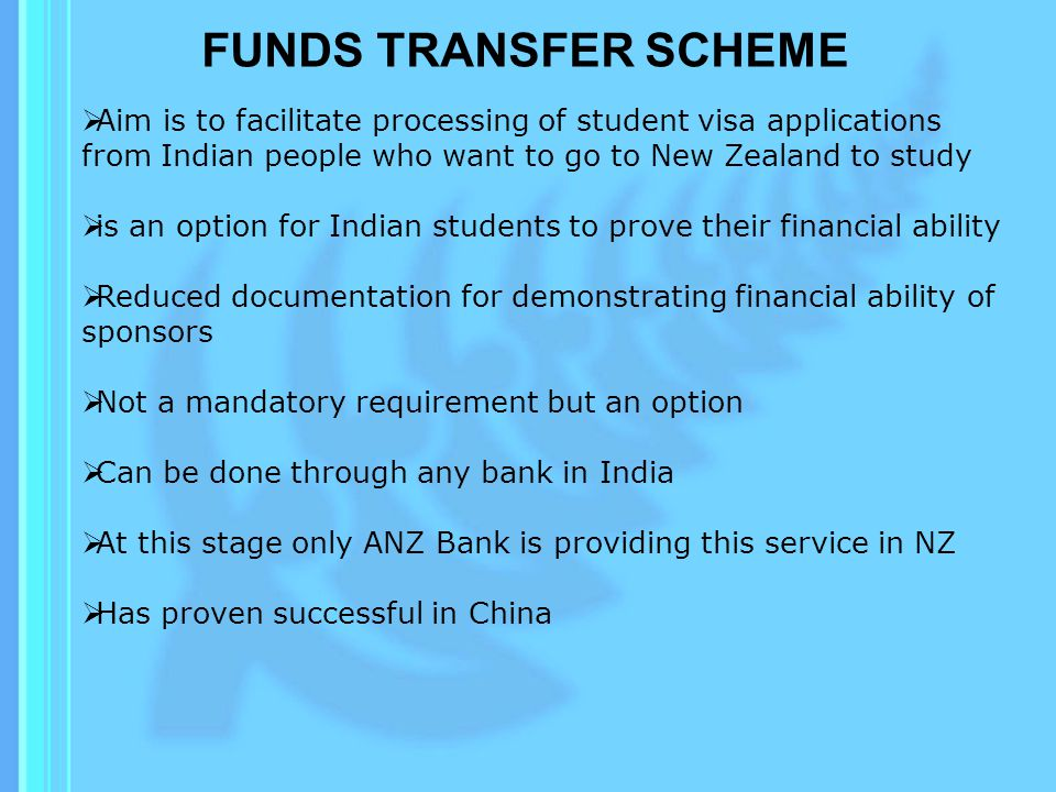 FUNDS TRANSFER SCHEME Aim is to facilitate processing of student visa applications from Indian people who want to go to New Zealand to study is an option for Indian students to prove their financial ability Reduced documentation for demonstrating financial ability of sponsors Not a mandatory requirement but an option Can be done through any bank in India At this stage only ANZ Bank is providing this service in NZ Has proven successful in China