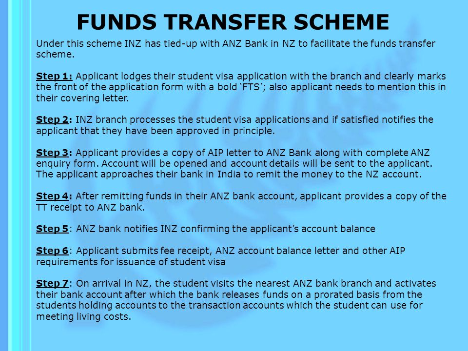 FUNDS TRANSFER SCHEME Benefits of the process: Allows students parents to have control over the amount of money that their child has access to in New Zealand; Ensures that the student will have access to sufficient money to meet cost of living in New Zealand Is a lot easier than the current alternatives available – where a range of documentation is required and/or a bank loan must be taken out; and Helps the visa officer to determine the ability of parents to fund their childs tuition and living costs in New Zealand.