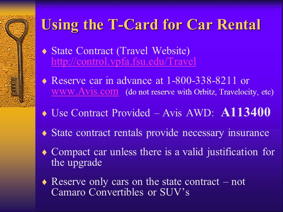 Using the T-Card for Car Rental State Contract (Travel Website) http://control.vpfa.fsu.edu/Travel Reserve car in advance at 1-800-338-8211 or www.Avis.com (do not reserve with Orbitz, Travelocity, etc) www.Avis.com Use Contract Provided – Avis AWD: A113400 State contract rentals provide necessary insurance Compact car unless there is a valid justification for the upgrade Reserve only cars on the state contract – not Camaro Convertibles or SUVs