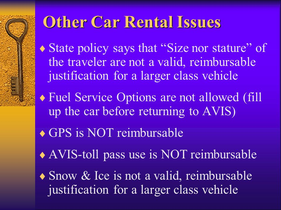 Other Car Rental Issues State policy says that Size nor stature of the traveler are not a valid, reimbursable justification for a larger class vehicle Fuel Service Options are not allowed (fill up the car before returning to AVIS) GPS is NOT reimbursable AVIS-toll pass use is NOT reimbursable Snow & Ice is not a valid, reimbursable justification for a larger class vehicle