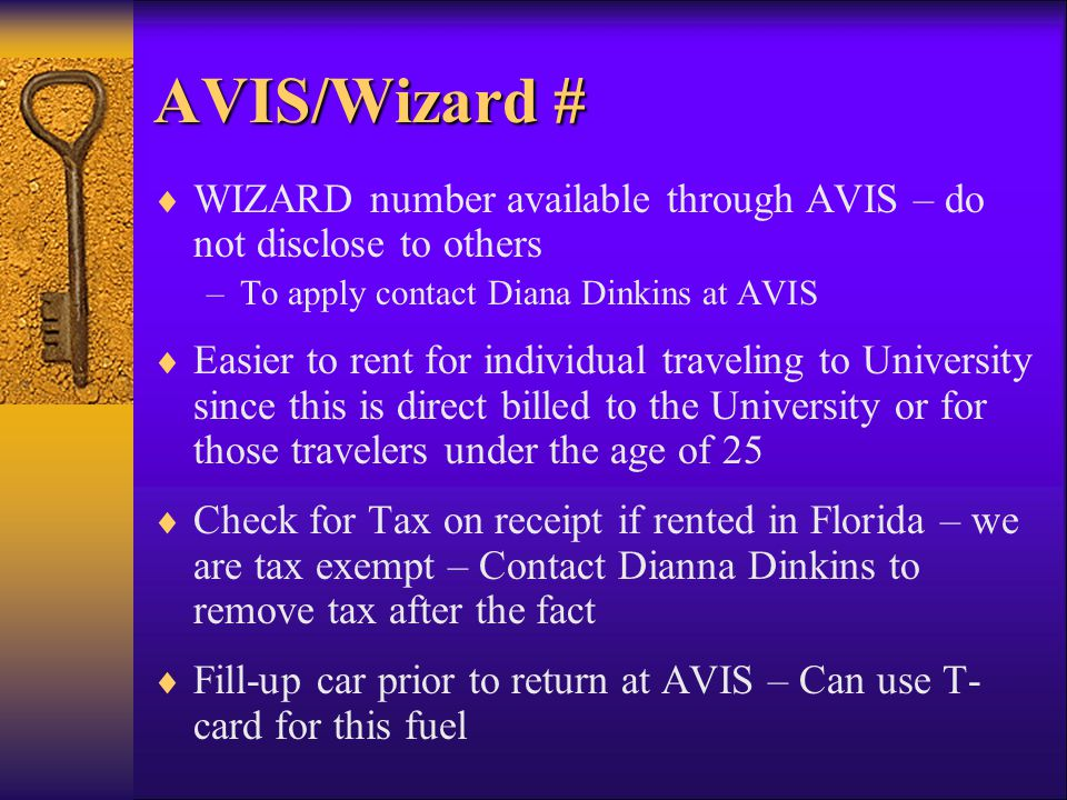AVIS/Wizard # WIZARD number available through AVIS – do not disclose to others –To apply contact Diana Dinkins at AVIS Easier to rent for individual traveling to University since this is direct billed to the University or for those travelers under the age of 25 Check for Tax on receipt if rented in Florida – we are tax exempt – Contact Dianna Dinkins to remove tax after the fact Fill-up car prior to return at AVIS – Can use T- card for this fuel