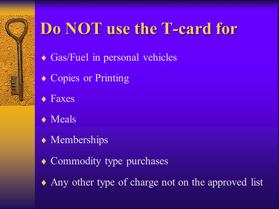 Do NOT use the T-card for Gas/Fuel in personal vehicles Copies or Printing Faxes Meals Memberships Commodity type purchases Any other type of charge n