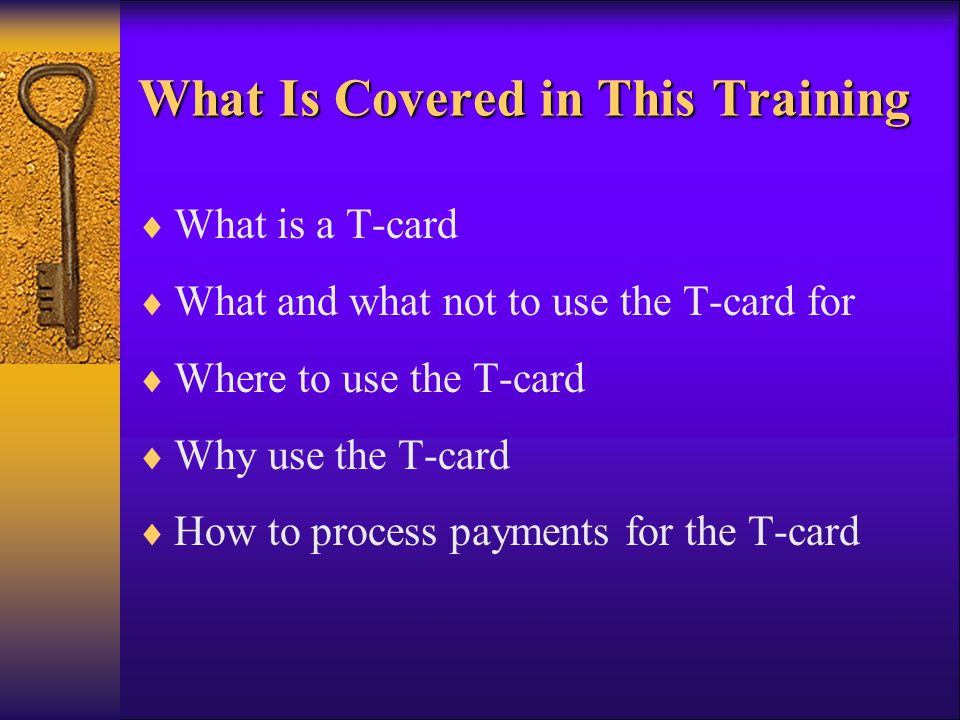 What Is Covered in This Training What is a T-card What and what not to use the T-card for Where to use the T-card Why use the T-card How to process pa