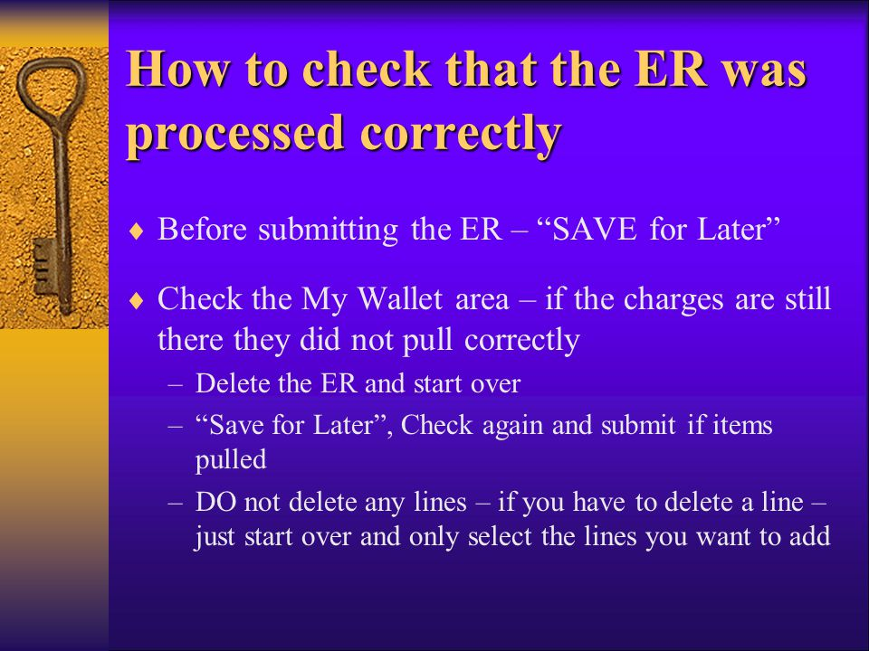 How to check that the ER was processed correctly Before submitting the ER – SAVE for Later Check the My Wallet area – if the charges are still there t