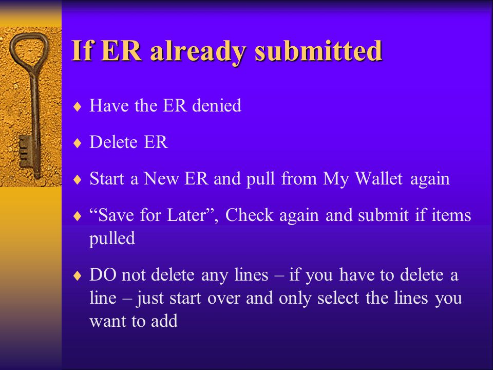 If ER already submitted Have the ER denied Delete ER Start a New ER and pull from My Wallet again Save for Later, Check again and submit if items pulled DO not delete any lines – if you have to delete a line – just start over and only select the lines you want to add