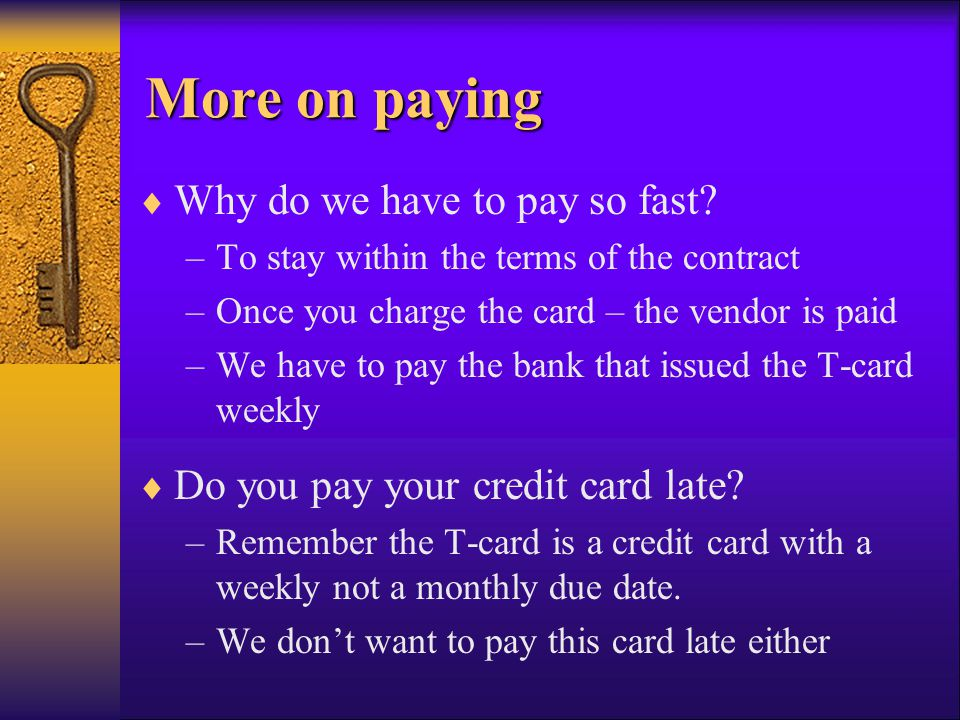 More on paying More on paying Why do we have to pay so fast? –To stay within the terms of the contract –Once you charge the card – the vendor is paid