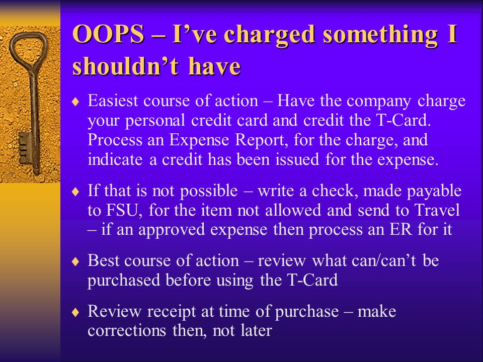 OOPS – Ive charged something I shouldnt have OOPS – Ive charged something I shouldnt have Easiest course of action – Have the company charge your personal credit card and credit the T-Card.