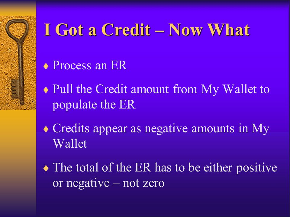 I Got a Credit – Now What Process an ER Pull the Credit amount from My Wallet to populate the ER Credits appear as negative amounts in My Wallet The t