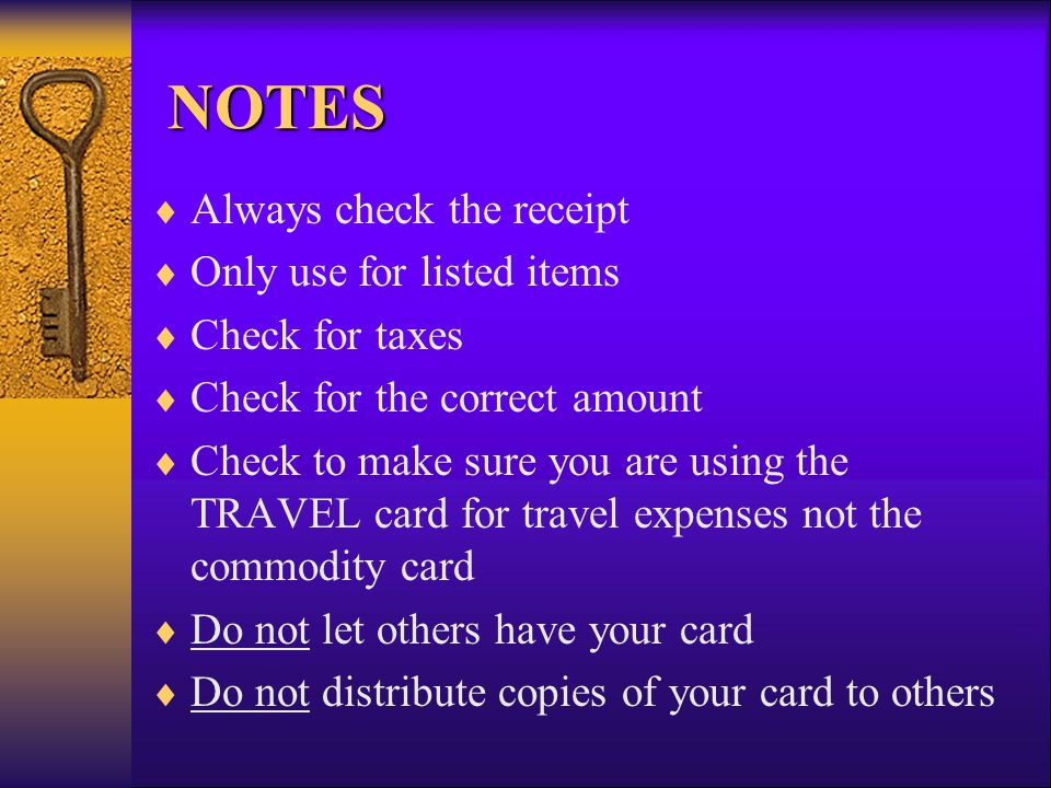 NOTES NOTES Always check the receipt Only use for listed items Check for taxes Check for the correct amount Check to make sure you are using the TRAVE