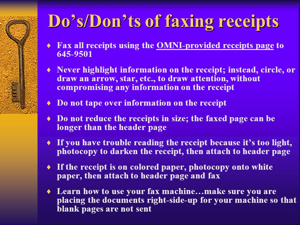Fax all receipts using the OMNI-provided receipts page to 645-9501 Never highlight information on the receipt; instead, circle, or draw an arrow, star, etc., to draw attention, without compromising any information on the receipt Do not tape over information on the receipt Do not reduce the receipts in size; the faxed page can be longer than the header page If you have trouble reading the receipt because its too light, photocopy to darken the receipt, then attach to header page If the receipt is on colored paper, photocopy onto white paper, then attach to header page and fax Learn how to use your fax machine…make sure you are placing the documents right-side-up for your machine so that blank pages are not sent Dos/Donts of faxing receipts Dos/Donts of faxing receipts