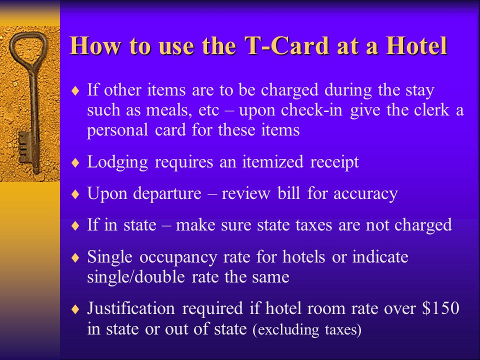 How to use the T-Card at a Hotel If other items are to be charged during the stay such as meals, etc – upon check-in give the clerk a personal card for these items Lodging requires an itemized receipt Upon departure – review bill for accuracy If in state – make sure state taxes are not charged Single occupancy rate for hotels or indicate single/double rate the same Justification required if hotel room rate over $150 in state or out of state (excluding taxes)
