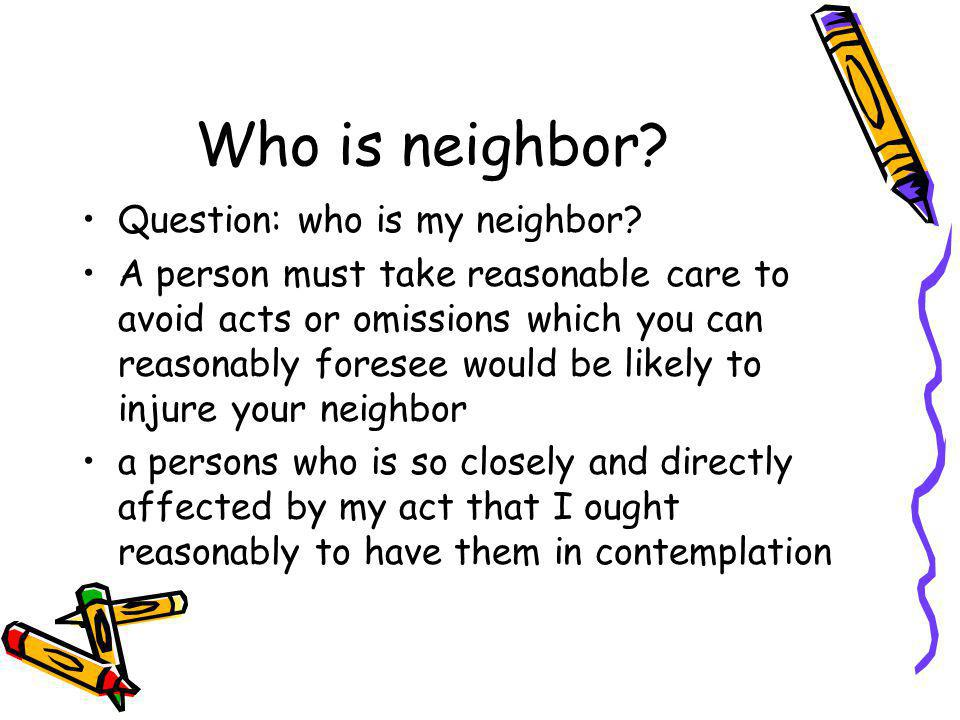 Neighbor Principle Three elements: a) foreseeability of harm b) proximity c) fairness, justice and reasonableness