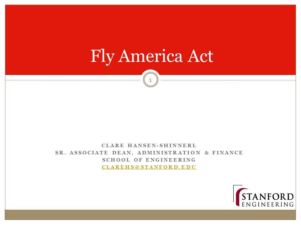 CLARE HANSEN-SHINNERL SR. ASSOCIATE DEAN, ADMINISTRATION & FINANCE SCHOOL OF ENGINEERING CLAREHS@STANFORD.EDU Fly America Act 1