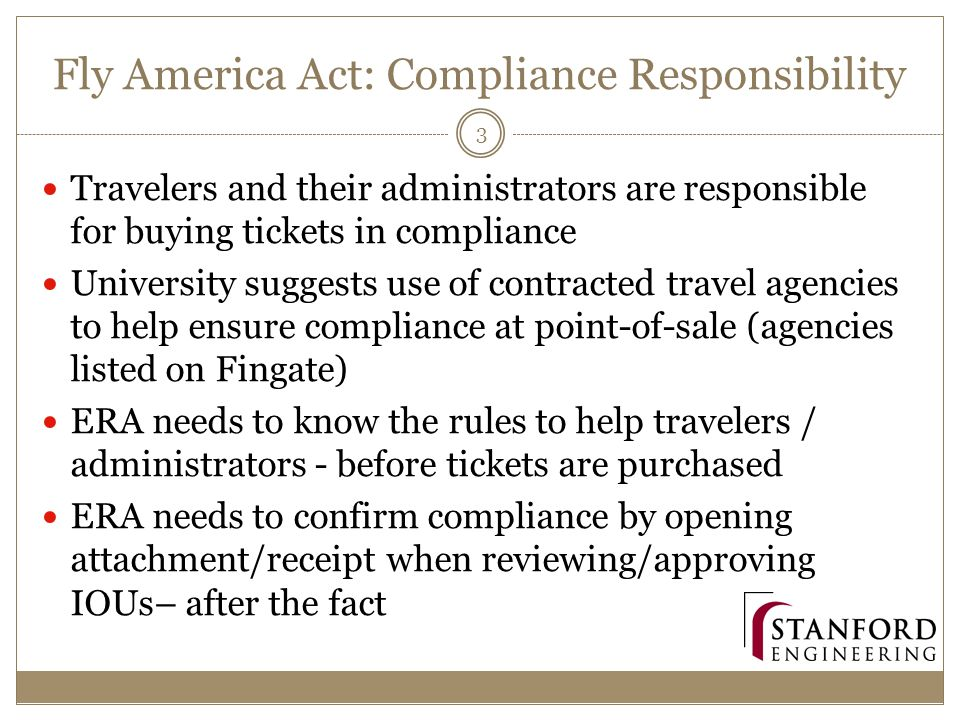 Fly America Act: Compliance Responsibility Travelers and their administrators are responsible for buying tickets in compliance University suggests use of contracted travel agencies to help ensure compliance at point-of-sale (agencies listed on Fingate) ERA needs to know the rules to help travelers / administrators - before tickets are purchased ERA needs to confirm compliance by opening attachment/receipt when reviewing/approving IOUs– after the fact 3