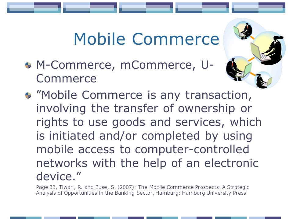 Mobile Commerce M-Commerce, mCommerce, U- Commerce Mobile Commerce is any transaction, involving the transfer of ownership or rights to use goods and services, which is initiated and/or completed by using mobile access to computer-controlled networks with the help of an electronic device.