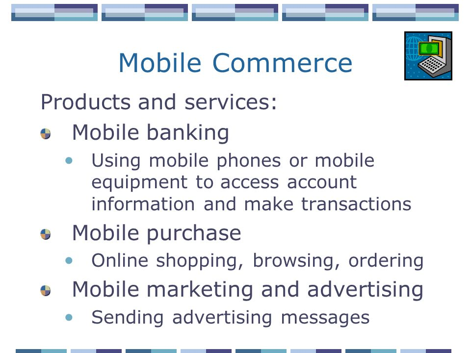 Mobile Commerce Products and services: Mobile banking Using mobile phones or mobile equipment to access account information and make transactions Mobile purchase Online shopping, browsing, ordering Mobile marketing and advertising Sending advertising messages
