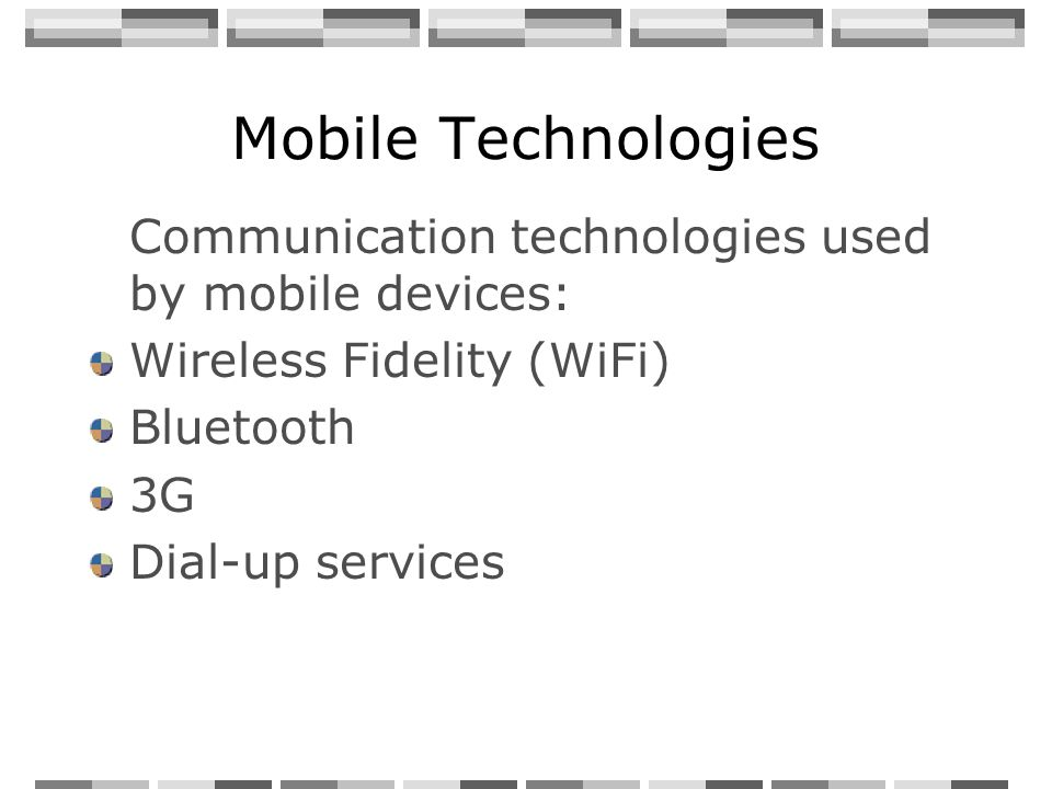 Mobile Technologies Communication technologies used by mobile devices: Wireless Fidelity (WiFi) Bluetooth 3G Dial-up services