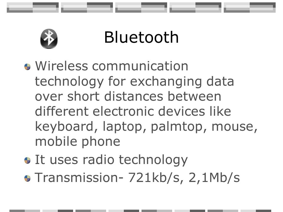 Bluetooth Wireless communication technology for exchanging data over short distances between different electronic devices like keyboard, laptop, palmtop, mouse, mobile phone It uses radio technology Transmission- 721kb/s, 2,1Mb/s