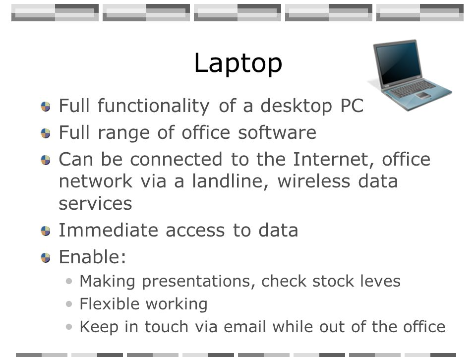 Laptop Full functionality of a desktop PC Full range of office software Can be connected to the Internet, office network via a landline, wireless data