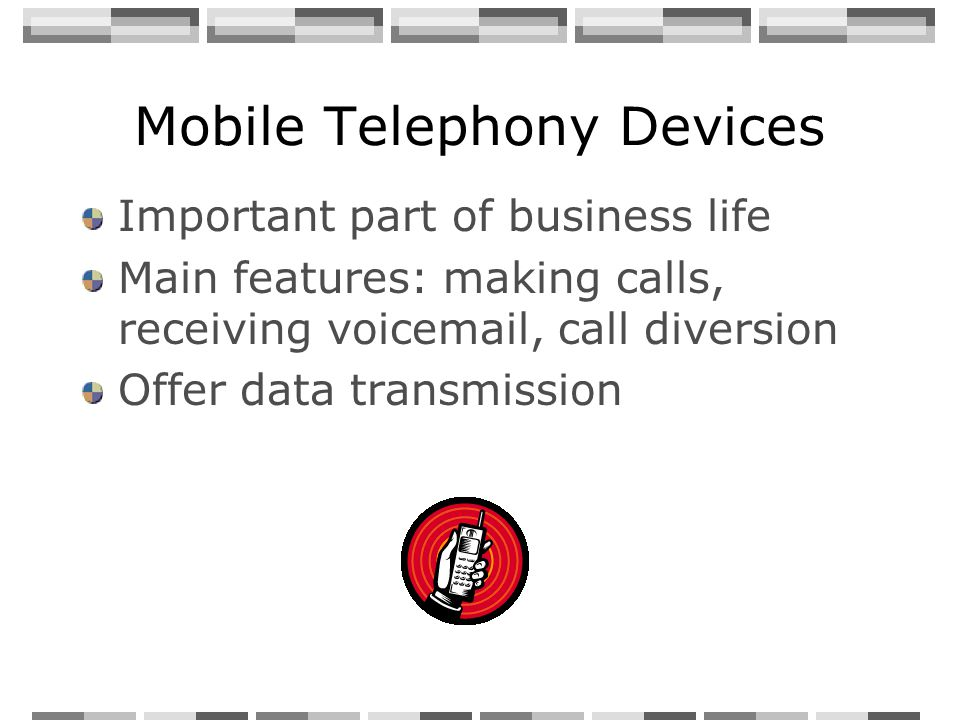 Mobile Telephony Devices Important part of business life Main features: making calls, receiving voicemail, call diversion Offer data transmission