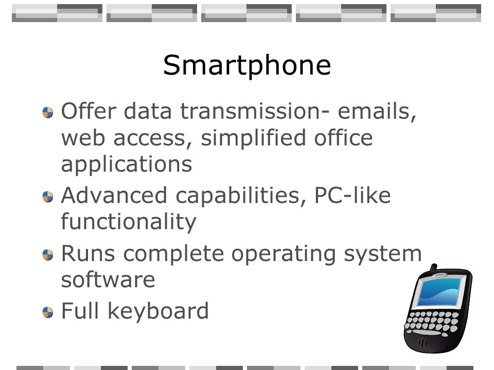 Smartphone Offer data transmission- emails, web access, simplified office applications Advanced capabilities, PC-like functionality Runs complete oper