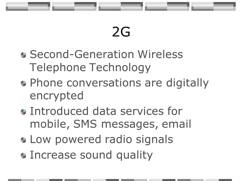2G Second-Generation Wireless Telephone Technology Phone conversations are digitally encrypted Introduced data services for mobile, SMS messages, email Low powered radio signals Increase sound quality