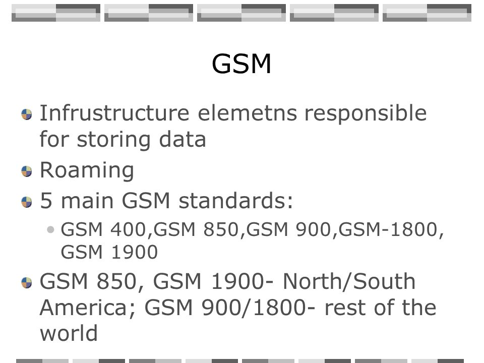GSM Infrustructure elemetns responsible for storing data Roaming 5 main GSM standards: GSM 400,GSM 850,GSM 900,GSM-1800, GSM 1900 GSM 850, GSM 1900- North/South America; GSM 900/1800- rest of the world