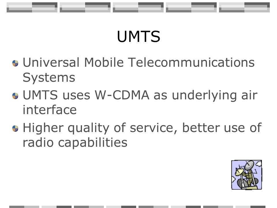 UMTS Universal Mobile Telecommunications Systems UMTS uses W-CDMA as underlying air interface Higher quality of service, better use of radio capabilities