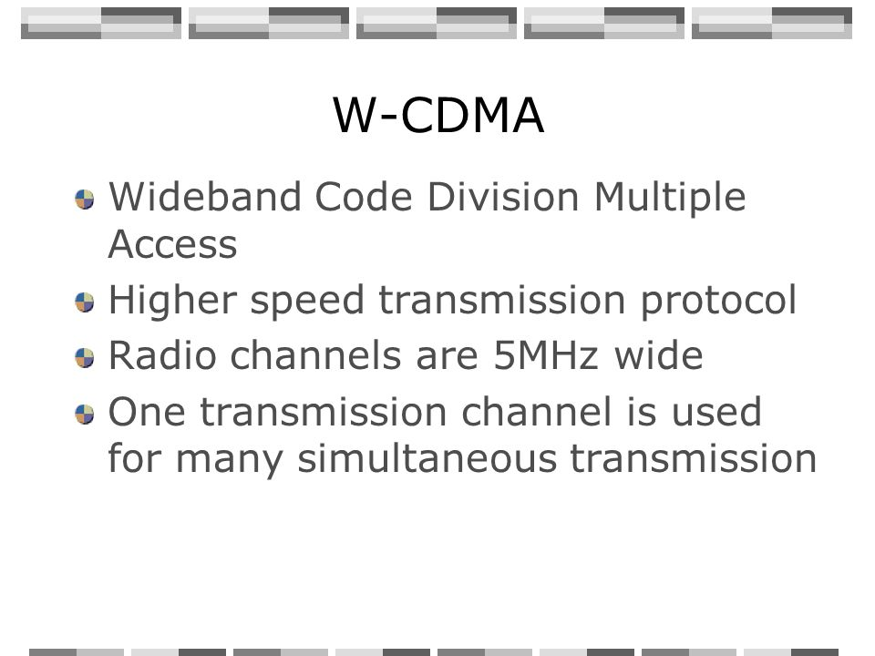 W-CDMA Wideband Code Division Multiple Access Higher speed transmission protocol Radio channels are 5MHz wide One transmission channel is used for man